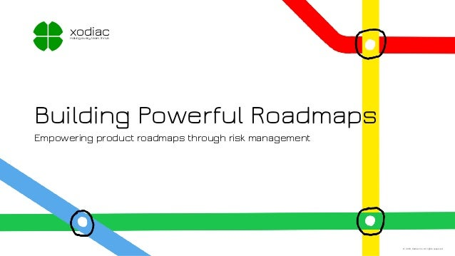 Building Powerful Roadmaps Empowering product roadmaps through risk management xodiacmaking every team thrive © 2018, Xodi...