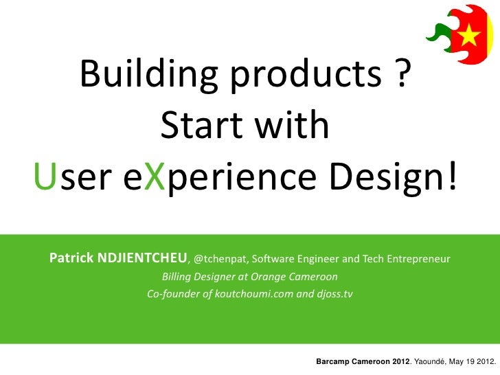 Building products ?       Start withUser eXperience Design!Patrick NDJIENTCHEU, @tchenpat, Software Engineer and Tech Entr...