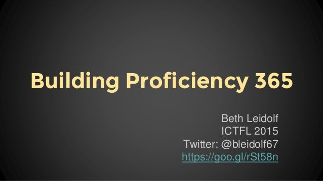 Building Proficiency 365 Beth Leidolf ICTFL 2015 Twitter: @bleidolf67 https://goo.gl/rSt58n