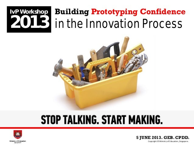 5 JUNE 2013. GEB. CPDD.IvP Workshop2013Copyright © Ministry of Education, Singapore.Building Prototyping Confidencein the ...