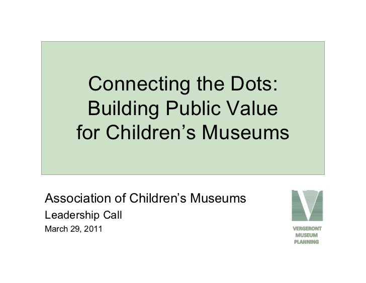 Connecting the Dots:        Building Public Value       for Children's MuseumsAssociation of Children's MuseumsLeadership ...