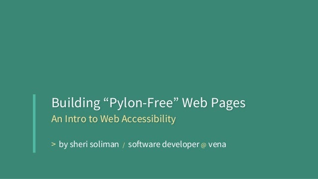 "Building ""Pylon-Free"" Web Pages An Intro to Web Accessibility > by sheri soliman / software developer @ vena"