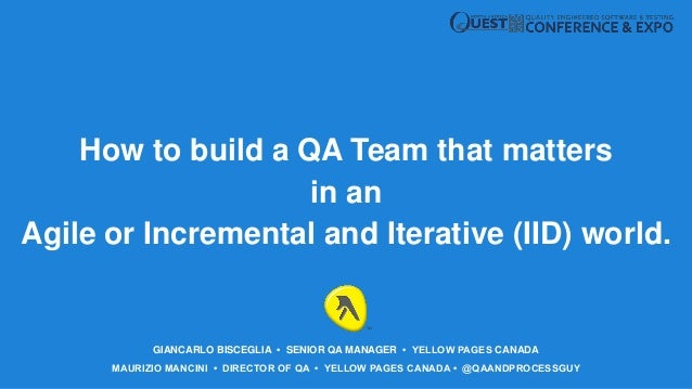 MAURIZIO MANCINI • DIRECTOR OF QA • YELLOW PAGES CANADA • @QAANDPROCESSGUY How to build a QA Team that matters in an Agile...