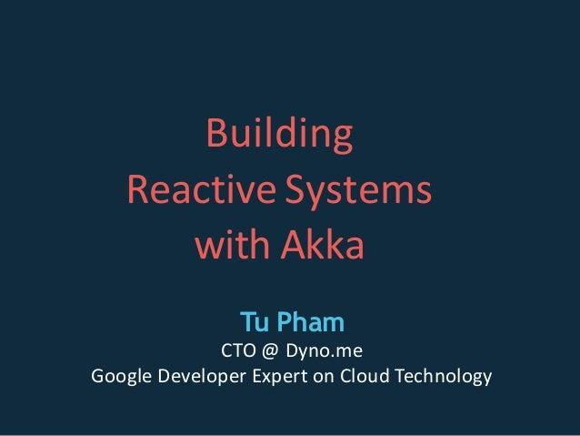 Building Reactive Systems with Akka Tu Pham CTO @ Dyno.me Google Developer Expert on Cloud Technology