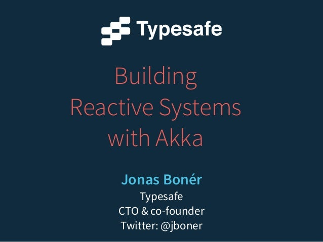 Building  Reactive Systems  with Akka  Jonas Bonér  Typesafe  CTO & co-founder  Twitter: @jboner