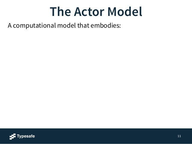 11  The Actor Model  A computational model that embodies:  ✓ Processing