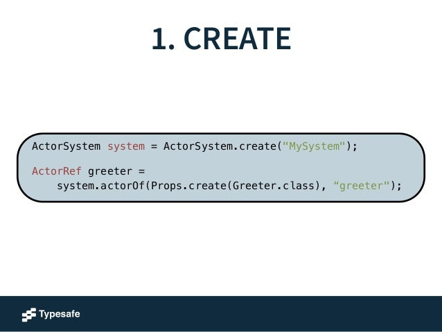 """1. CREATE  Create an Actor system  ActorSystem system = ActorSystem.create(""""MySystem"""");  !  ActorRef greeter =  system.act..."""