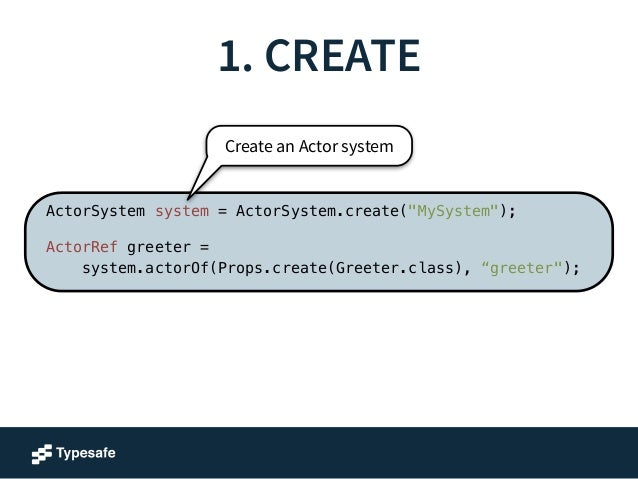 """1. CREATE  Create an Actor system  Actor configuration  ActorSystem system = ActorSystem.create(""""MySystem"""");  !  ActorRef ..."""