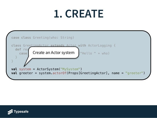 1. CREATE  case class Greeting(who: String)  !  class GreetingActor extends Actor with ActorLogging {  def receive = {  Cr...