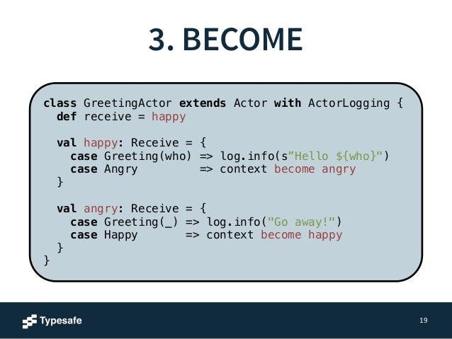 3. BECOME  19  class GreetingActor extends Actor with ActorLogging {  def receive = happy  !  val happy: Receive = {  case...