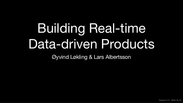 Building Real-time Data-driven Products Øyvind Løkling & Lars Albertsson Version 1.3 - 2016.10.12