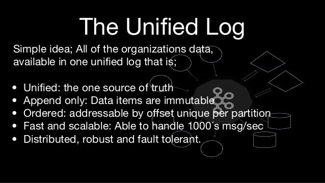 The Unified Log Simple idea; All of the organizations data, available in one unified log that is; • Unified: the one sourc...
