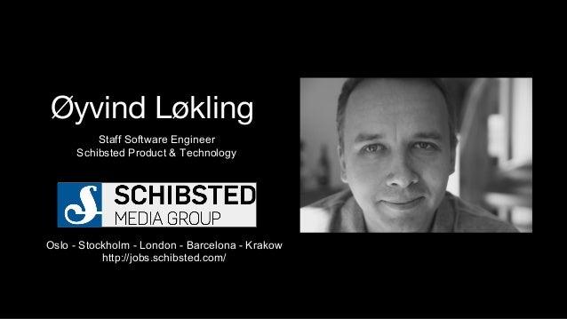 Øyvind Løkling Staff Software Engineer Schibsted Product & Technology Oslo - Stockholm - London - Barcelona - Krakow http:...