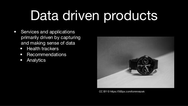 Data driven products • Services and applications primarily driven by capturing and making sense of data • Health trackers ...