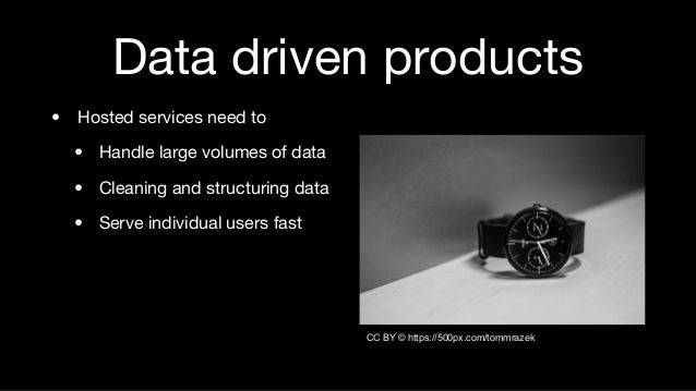 Data driven products • Hosted services need to • Handle large volumes of data • Cleaning and structuring data • Serve indi...