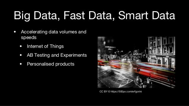 Big Data, Fast Data, Smart Data • Accelerating data volumes and speeds • Internet of Things • AB Testing and Experiments •...