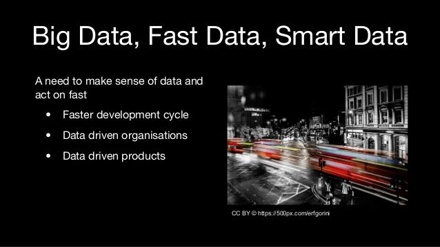Big Data, Fast Data, Smart Data A need to make sense of data and act on fast • Faster development cycle • Data driven orga...