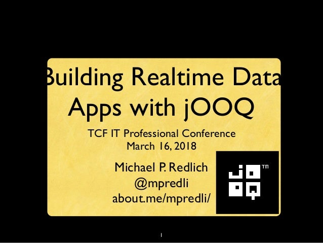 1 Building Realtime Data Apps with jOOQ TCF IT Professional Conference March 16, 2018 Michael P. Redlich @mpredli about.me...