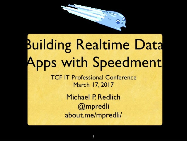 1 Building Realtime Data Apps with Speedment TCF IT Professional Conference March 17, 2017 Michael P. Redlich @mpredli abo...