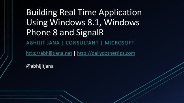 Building Real Time Application Using Windows 8.1, Windows Phone 8 and SignalR ABHIJIT JANA   CONSULTANT   MICROSOFT http:/...