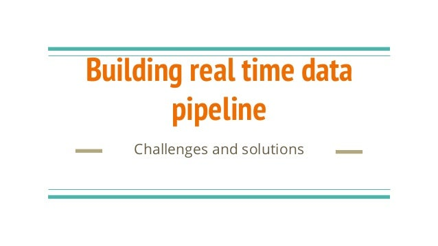 Building real time data pipeline Challenges and solutions