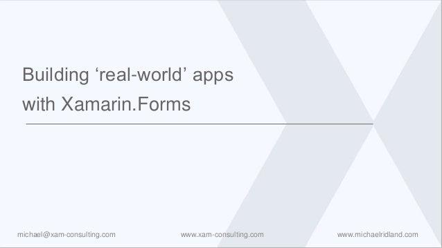 www.xam-consulting.com www.michaelridland.commichael@xam-consulting.com Building 'real-world' apps with Xamarin.Forms