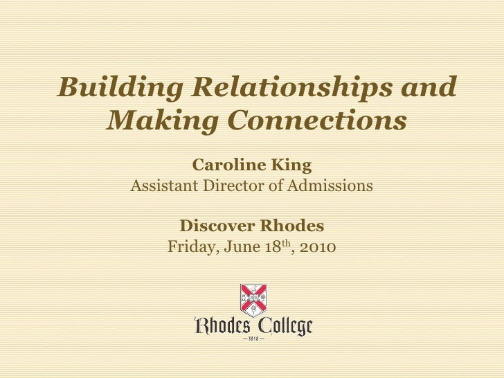 Building Relationships and Making Connections Caroline King Assistant Director of Admissions Discover Rhodes Friday, June ...