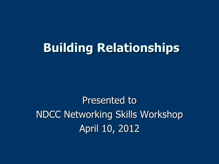 Building Relationships        Presented toNDCC Networking Skills Workshop        April 10, 2012