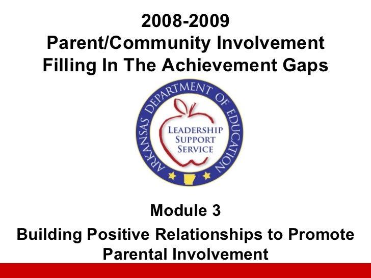 2008-2009   Parent/Community Involvement   Filling In The Achievement Gaps                 Module 3Building Positive Relat...