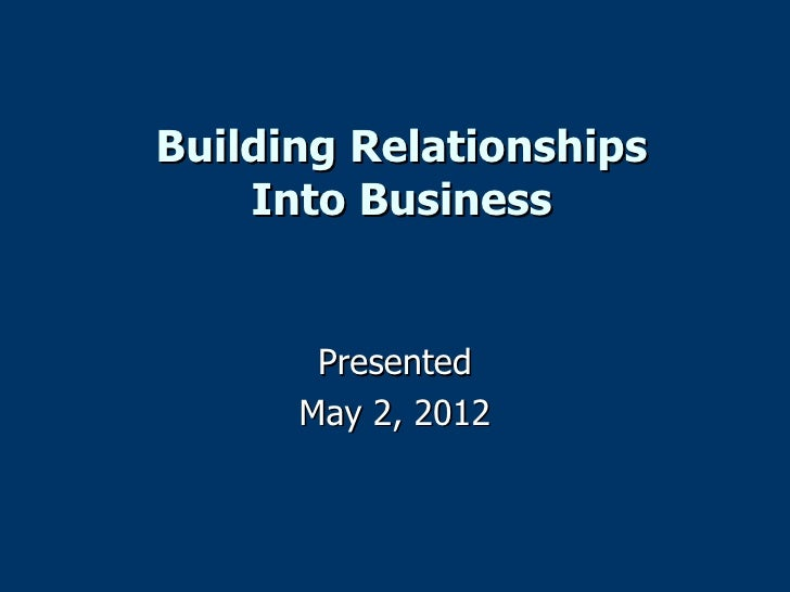 Building Relationships    Into Business       Presented      May 2, 2012