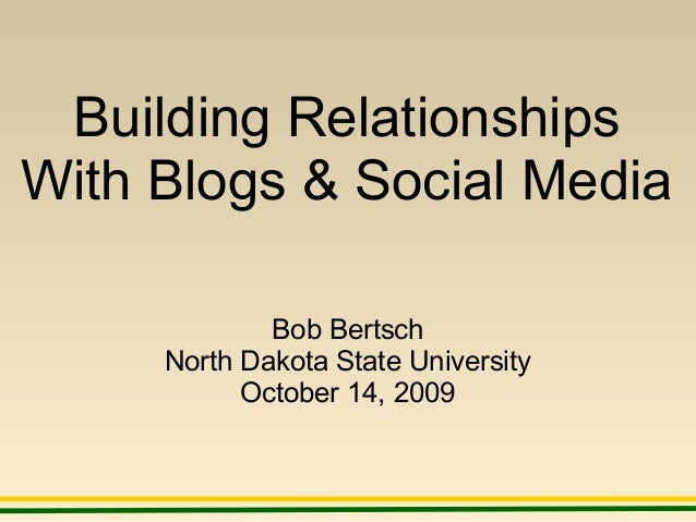 Building Relationships With Blogs & Social Media Bob Bertsch North Dakota State University October 14, 2009