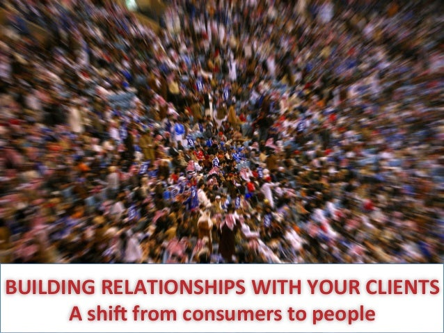 BUILDING  RELATIONSHIPS  WITH  YOUR  CLIENTS   A  shi7  from  consumers  to  people