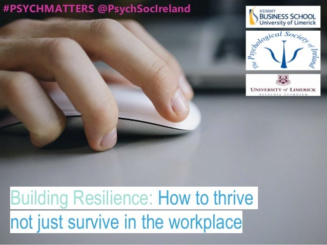 Building Resilience: How to thrive not just survive in the workplace #PSYCHMATTERS @PsychSocIreland