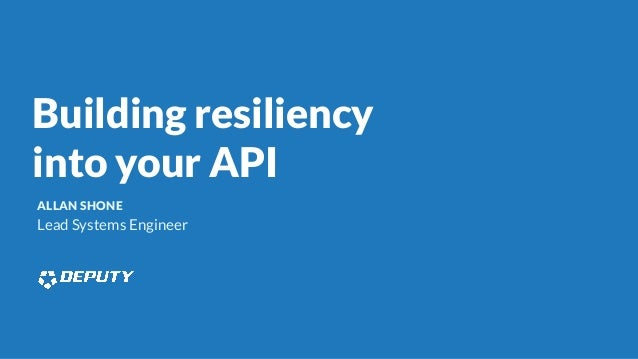 Building resiliency into your API ALLAN SHONE Lead Systems Engineer