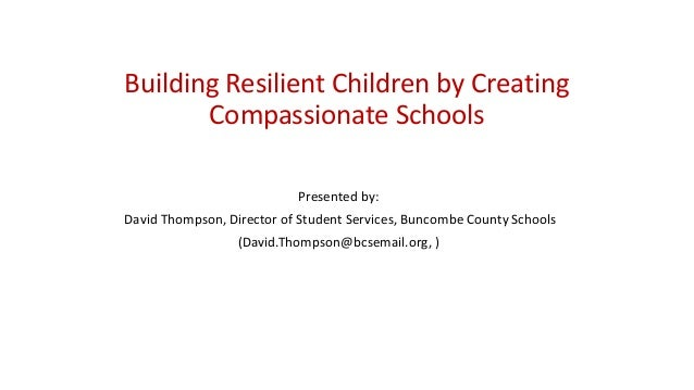 Building Resilient Children by Creating Compassionate Schools Presented by: David Thompson, Director of Student Services, ...