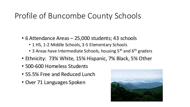 Profile of Buncombe County Schools • 6 Attendance Areas – 25,000 students; 43 schools • 1 HS, 1-2 Middle Schools, 3-5 Elem...