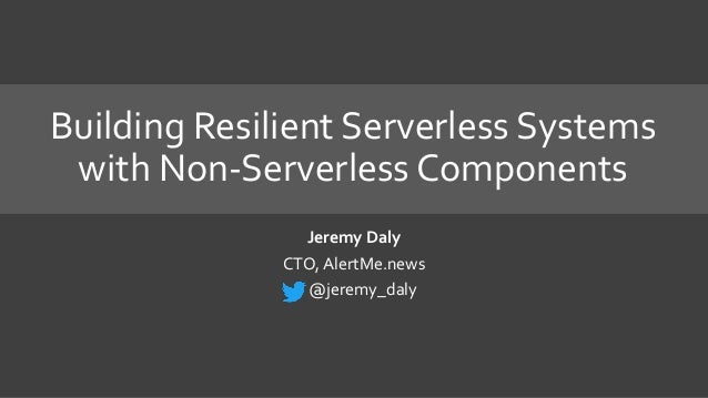 Building Resilient Serverless Systems with Non-Serverless Components Jeremy Daly CTO, AlertMe.news @jeremy_daly