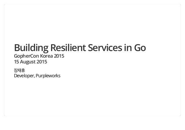 Building Resilient Services in Go GopherCon Korea 2015 15 August 2015 장재휴 Developer, Purpleworks