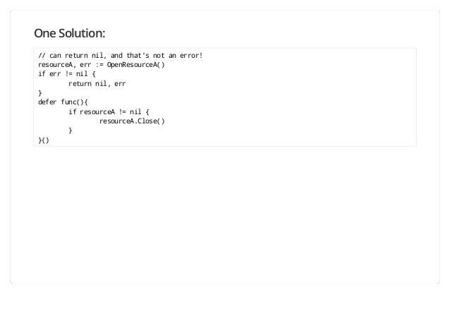 One Solution: // can return nil, and that's not an error! resourceA, err := OpenResourceA() if err != nil { return nil, er...