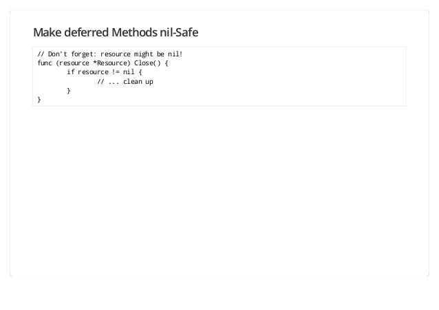 Make deferred Methods nil-Safe // Don't forget: resource might be nil! func (resource *Resource) Close() { if resource != ...