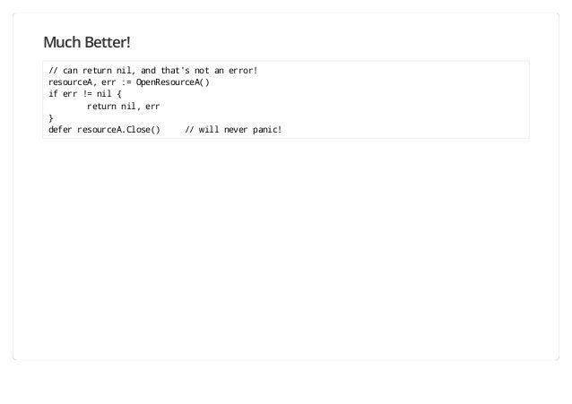 Much Better! // can return nil, and that's not an error! resourceA, err := OpenResourceA() if err != nil { return nil, err...