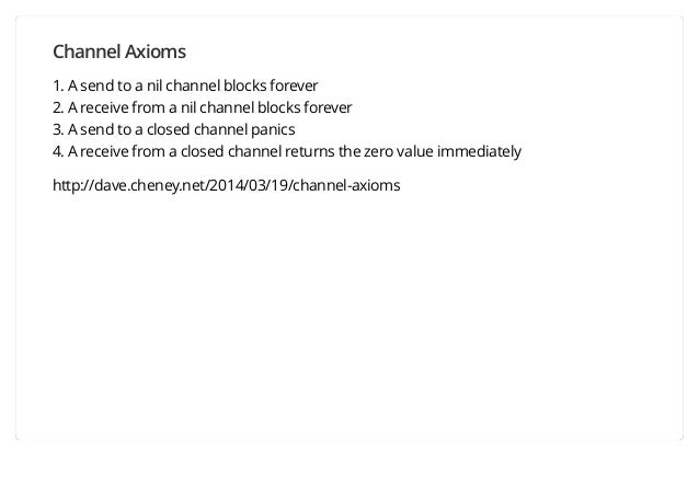 Channel Axioms 1. A send to a nil channel blocks forever 2. A receive from a nil channel blocks forever 3. A send to a clo...