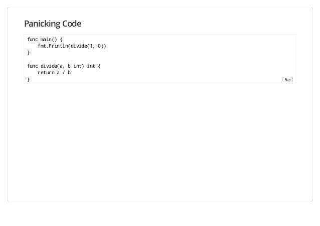 Panicking Code func main() { fmt.Println(divide(1, 0)) } func divide(a, b int) int { return a / b } Run