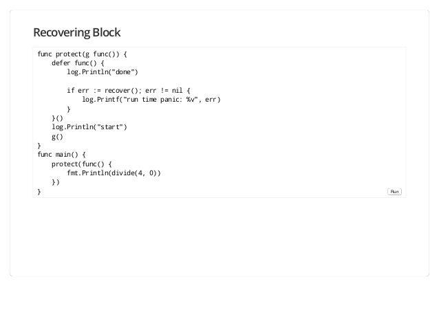 "Recovering Block func protect(g func()) { defer func() { log.Println(""done"") if err := recover(); err != nil { log.Printf(..."
