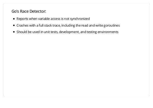 Go's Race Detector: Reports when variable access is not synchronized Crashes with a full stack trace, including the read a...