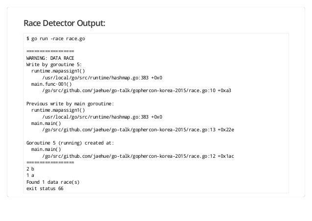 Race Detector Output: $ go run -race race.go ================== WARNING: DATA RACE Write by goroutine 5: runtime.mapassign...