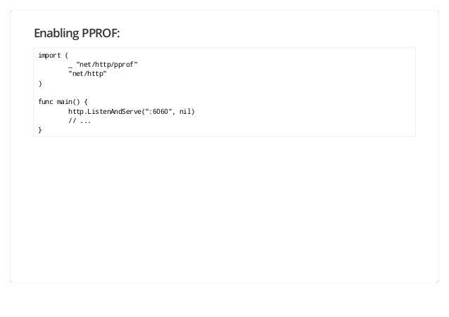 "Enabling PPROF: import ( _ ""net/http/pprof"" ""net/http"" ) func main() { http.ListenAndServe("":6060"", nil) // ... }"