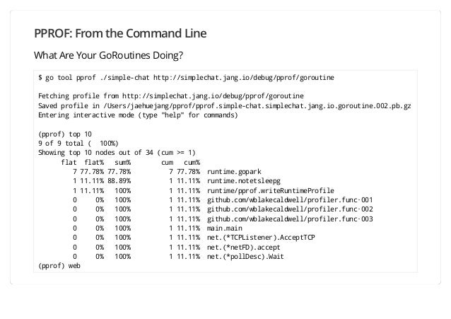 PPROF: From the Command Line What Are Your GoRoutines Doing? $ go tool pprof ./simple-chat http://simplechat.jang.io/debug...