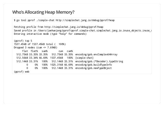 Who's Allocating Heap Memory? $ go tool pprof ./simple-chat http://simplechat.jang.io/debug/pprof/heap Fetching profile fr...