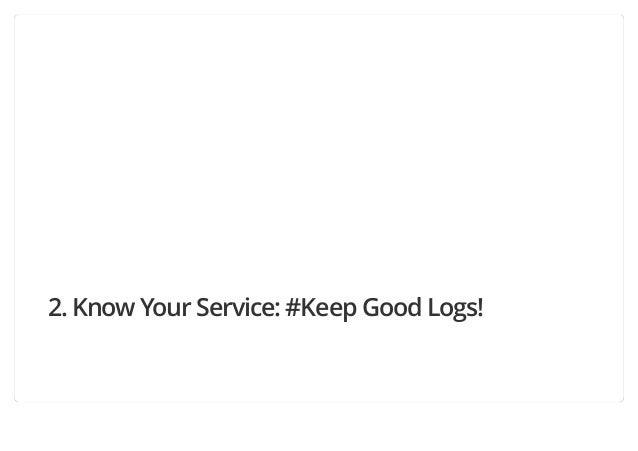 2. Know Your Service: #Keep Good Logs!